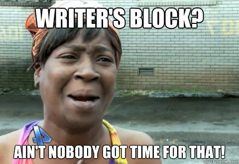 1636bb88aacc02033689955b267f7459_writers-block-aint-nobody-got-time-for-that-aint-nobody-got-writers-block-meme_480-330